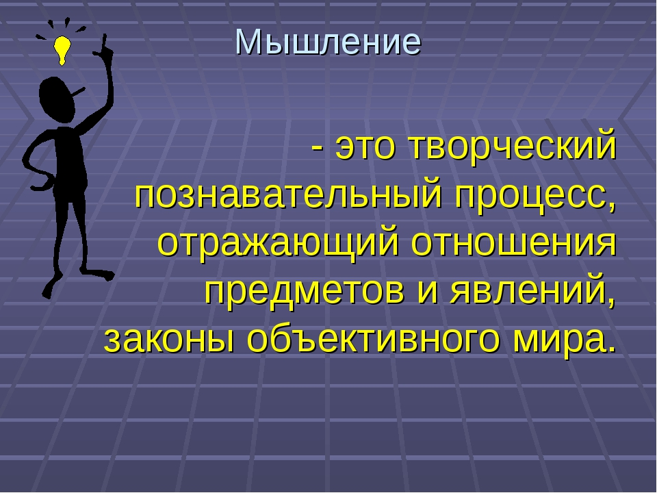 Мышление - это творческий познавательный процесс, отражающий отношения предме...