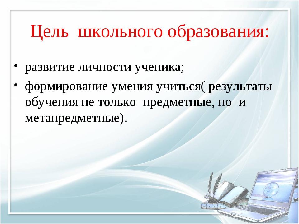 Цель школьного образования: развитие личности ученика; формирование умения уч...