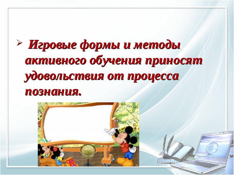 Игровые формы и методы активного обучения приносят удовольствия от процесса...