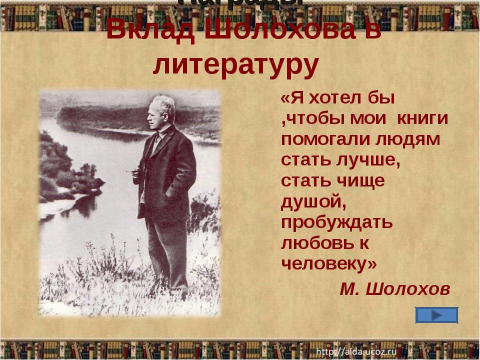 Награды Вклад Шолохова в литературу «Я хотел бы ,чтобы мои книги помогали люд...
