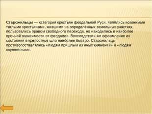 Старожильцы — категория крестьян феодальной Руси, являлись исконными тяглыми