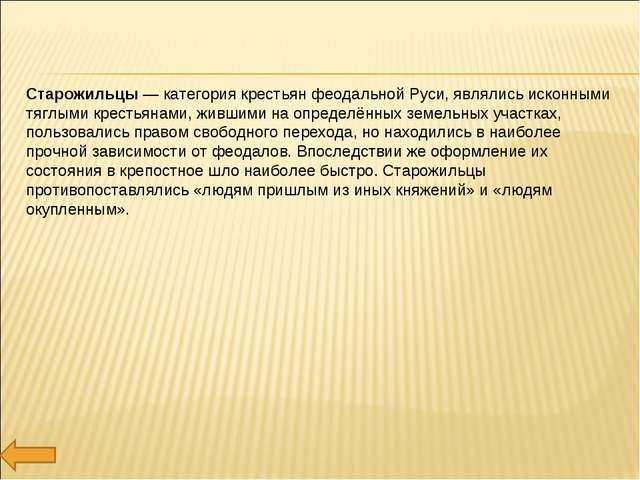 Старожильцы — категория крестьян феодальной Руси, являлись исконными тяглыми...