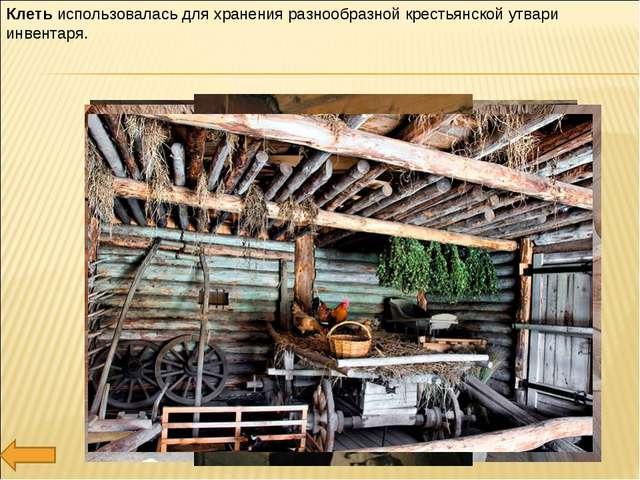 Клеть использовалась для хранения разнообразной крестьянской утвари инвентаря.