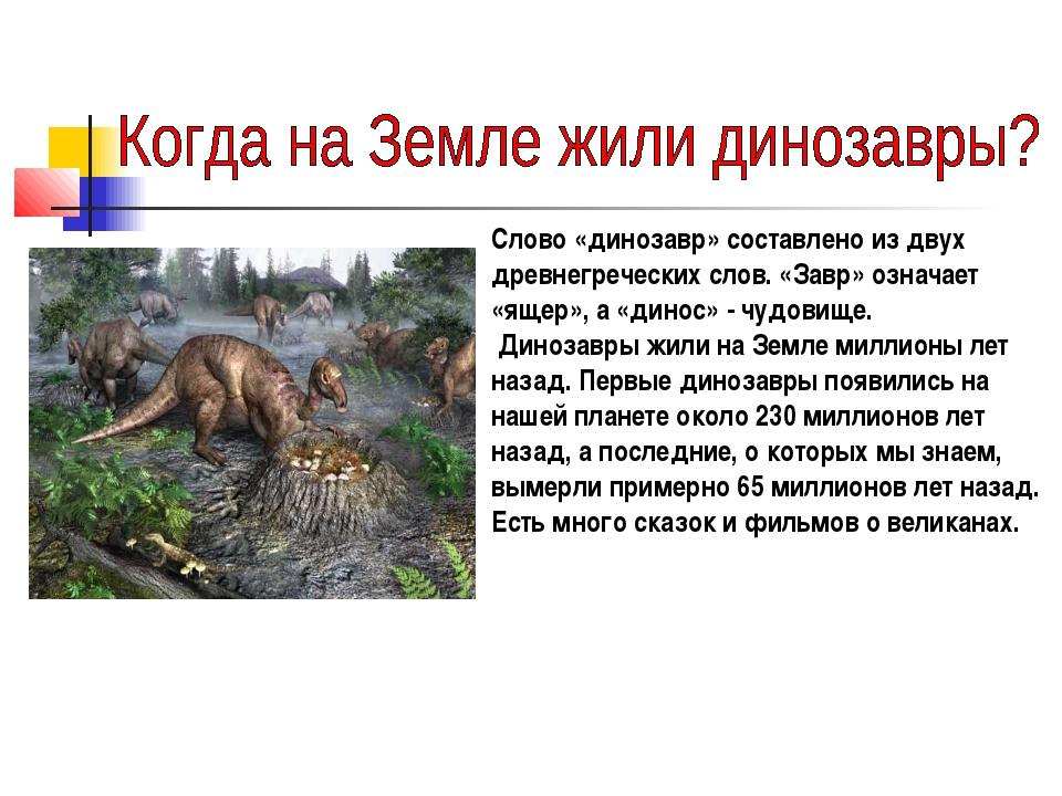 Слово «динозавр» составлено из двух древнегреческих слов. «Завр» означает «я...