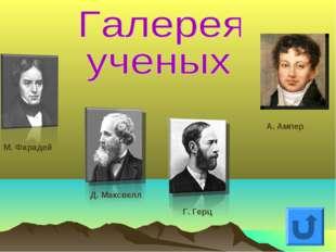 М. Фарадей Д. Максвелл Г. Герц А. Ампер