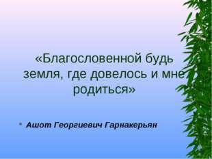 «Благословенной будь земля, где довелось и мне родиться» Ашот Георгиевич Гарн