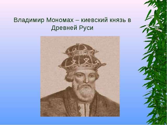 Владимир Мономах – киевский князь в Древней Руси