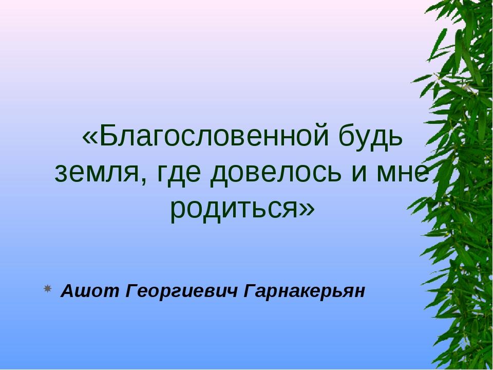 «Благословенной будь земля, где довелось и мне родиться» Ашот Георгиевич Гарн...