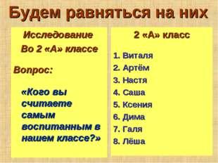 Будем равняться на них Исследование Во 2 «А» классе Вопрос: «Кого вы считаете