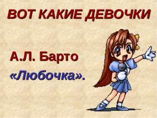 ВОТ КАКИЕ ДЕВОЧКИ А.Л. Барто «Любочка».