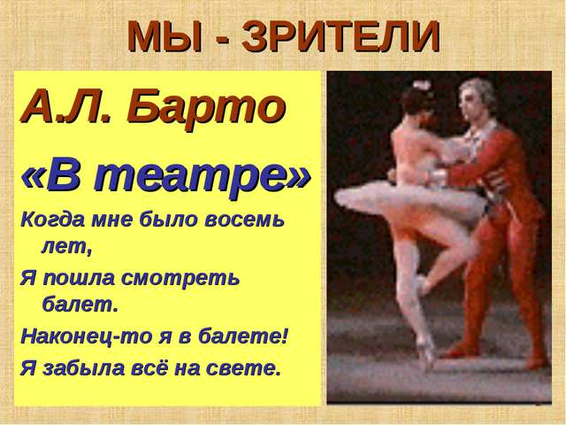 МЫ - ЗРИТЕЛИ А.Л. Барто «В театре» Когда мне было восемь лет, Я пошла смотрет...