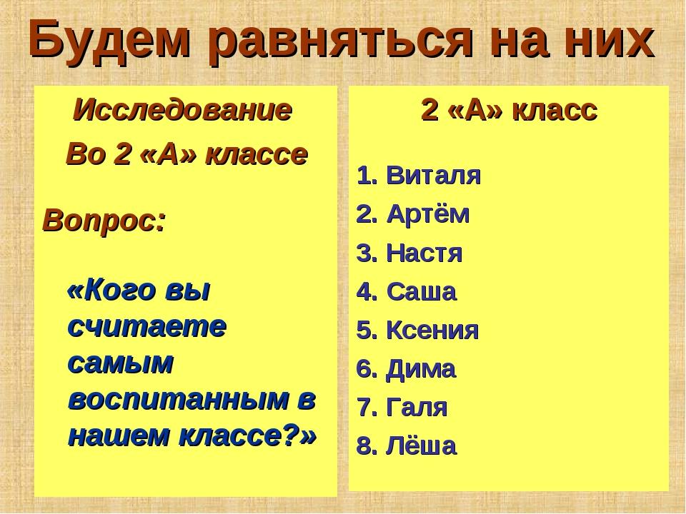 Будем равняться на них Исследование Во 2 «А» классе Вопрос: «Кого вы считаете...
