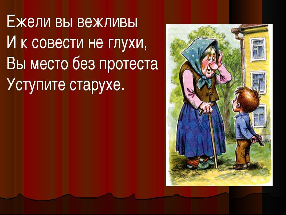 Ежели вы вежливы И к совести не глухи, Вы место без протеста Уступите старухе.