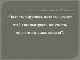 """""""На то ты и мужчина, на то ты и солдат, чтобы всё вытерпеть, всё снести, если"""