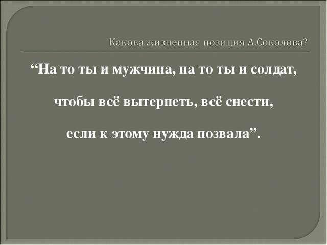 """""""На то ты и мужчина, на то ты и солдат, чтобы всё вытерпеть, всё снести, если..."""