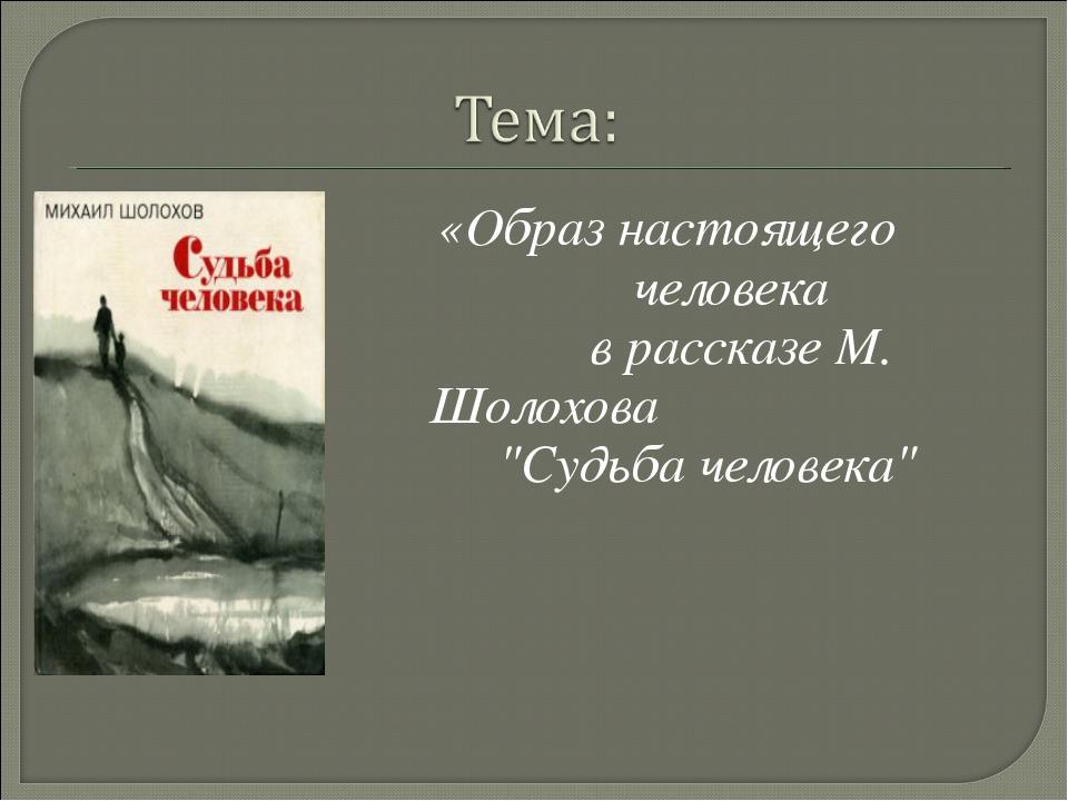 """«Образ настоящего человека в рассказе М. Шолохова """"Судьба человека"""""""
