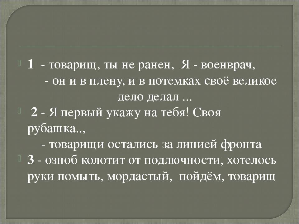 1 - товарищ, ты не ранен, Я - военврач, - он и в плену, и в потемках своё ве...