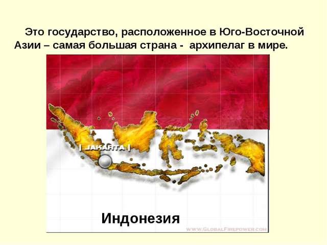 Это государство, расположенное в Юго-Восточной Азии – самая большая страна -...