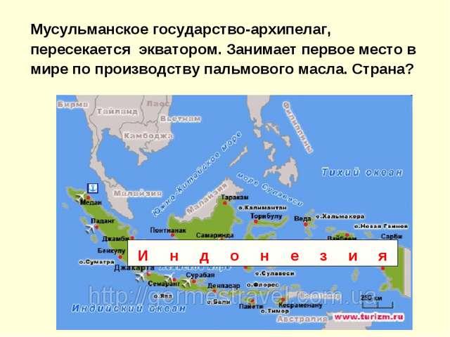 Мусульманское государство-архипелаг, пересекается экватором. Занимает первое...