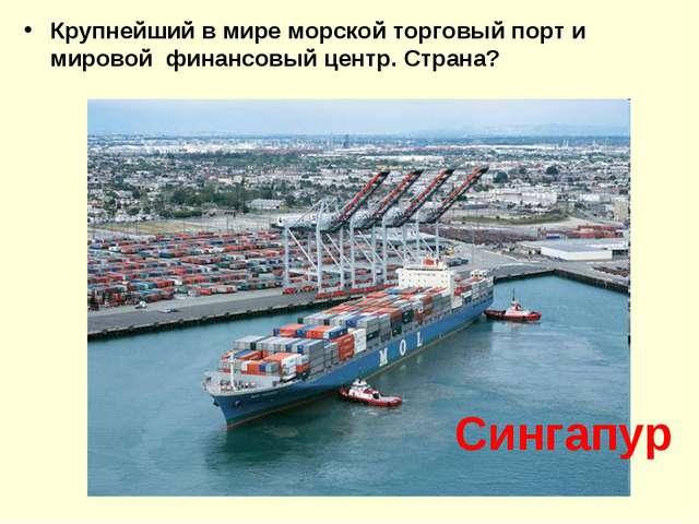Крупнейший в мире морской торговый порт и мировой финансовый центр. Страна? С...