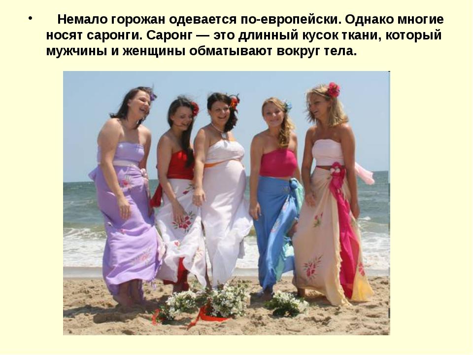Немало горожан одевается по-европейски. Однако многие носят саронги. Саронг...