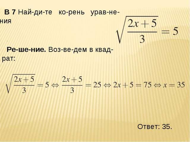 B7Найдите корень уравнения . Решение. Возведем в квадрат: . Отве...