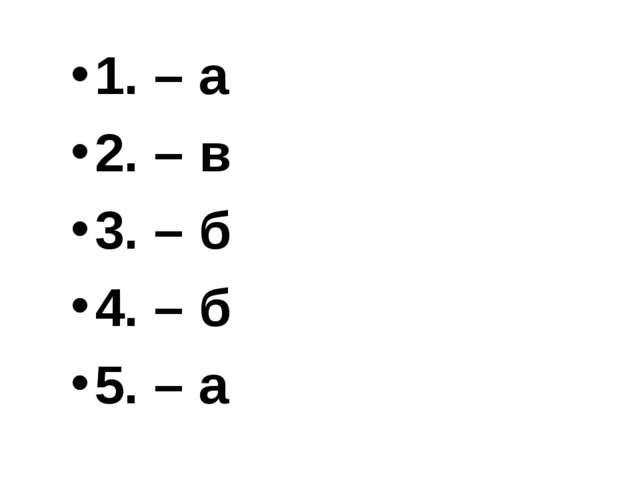 1. – а 2. – в 3. – б 4. – б 5. – а