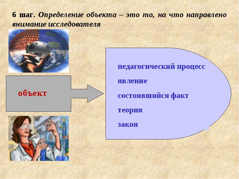 6 шаг. Определение объекта – это то, на что направлено внимание исследователя...