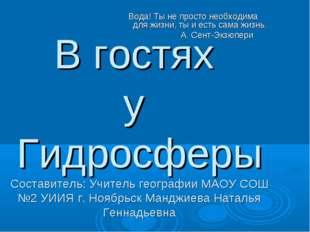 В гостях у Гидросферы Составитель: Учитель географии МАОУ СОШ №2 УИИЯ г. Нояб