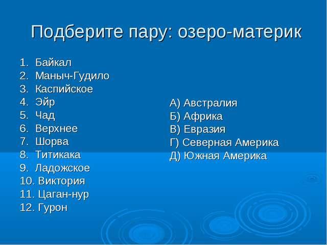 Подберите пару: озеро-материк 1. Байкал 2. Маныч-Гудило 3. Каспийское 4. Эйр...