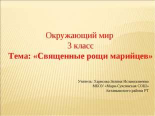 Окружающий мир 3 класс Тема: «Священные рощи марийцев» Учитель: Харисова Зил