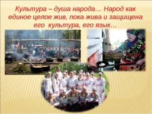 Культура – душа народа… Народ как единое целое жив, пока жива и защищена его