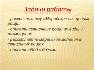 - раскрыть тему «Марийские священные рощи» - описать священные рощи их виды и