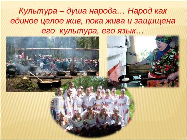 Культура – душа народа… Народ как единое целое жив, пока жива и защищена его...