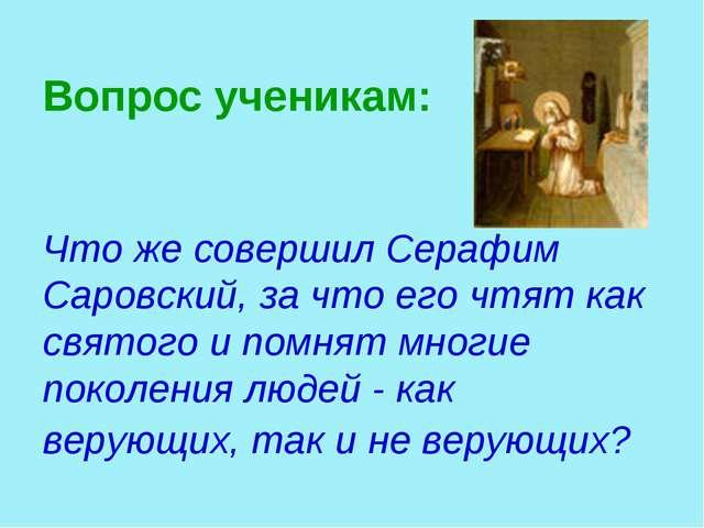 Вопрос ученикам: Что же совершил Серафим Саровский, за что его чтят как свято...