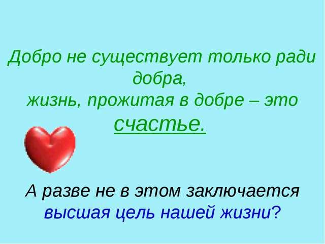 Добро не существует только ради добра, жизнь, прожитая в добре – это счастье...