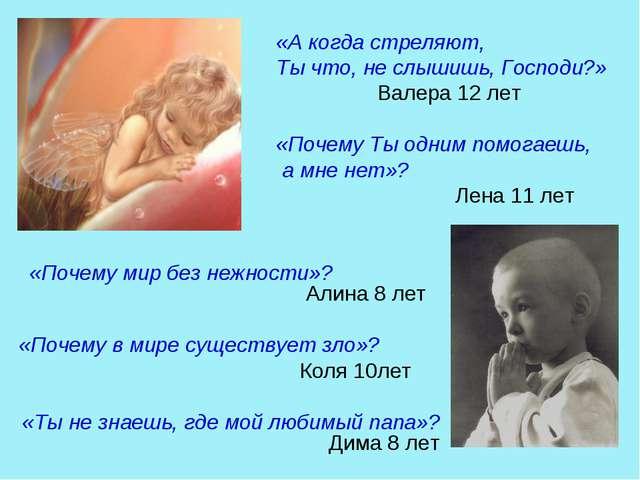 «А когда стреляют, Ты что, не слышишь, Господи?» Валера 12 лет «Почему Ты одн...