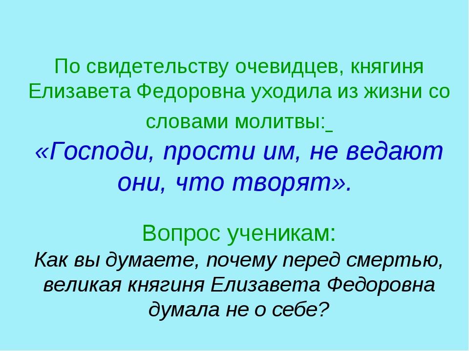 По свидетельству очевидцев, княгиня Елизавета Федоровна уходила из жизни со...