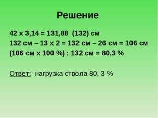 Решение 42 х 3,14 = 131,88 (132) см 132 см – 13 х 2 = 132 см – 26 см = 106 см