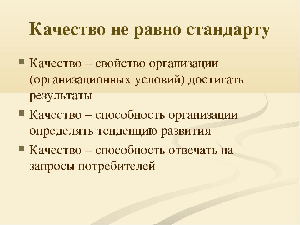 Качество не равно стандарту Качество – свойство организации (организационных...
