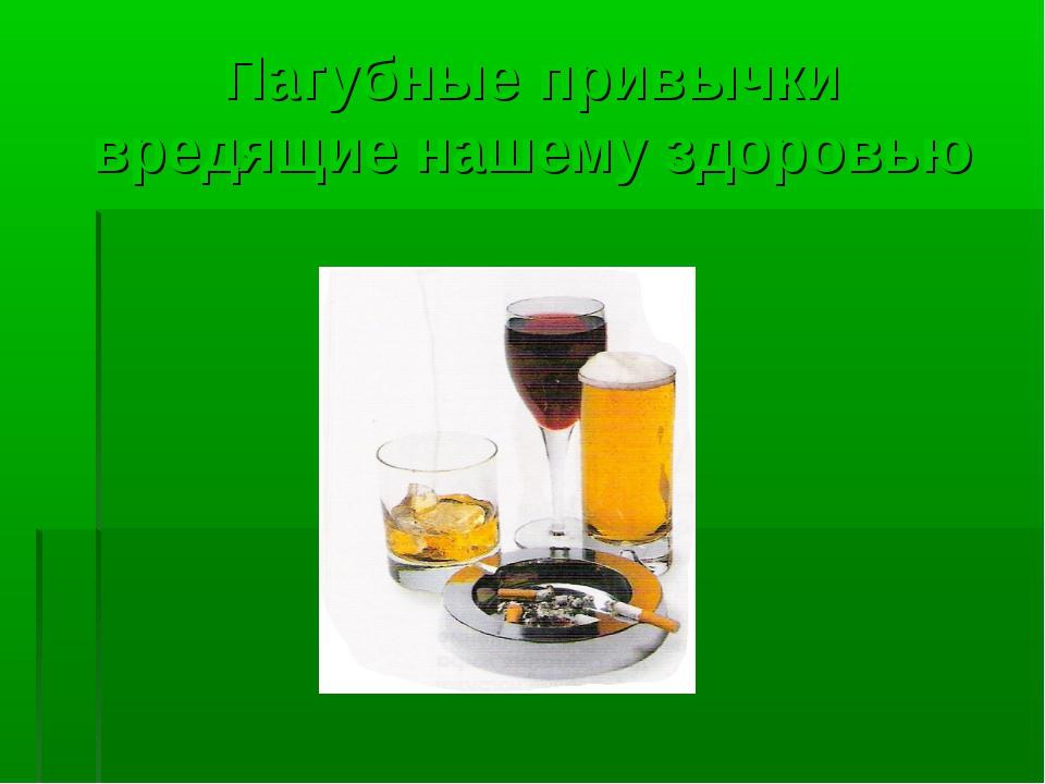 Пагубные привычки вредящие нашему здоровью