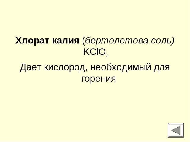 Хлорат калия (бертолетова соль) KClO3. Дает кислород, необходимый для горения