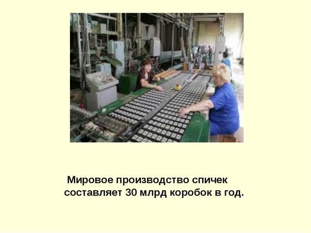 Мировое производство спичек составляет 30млрд коробок в год.