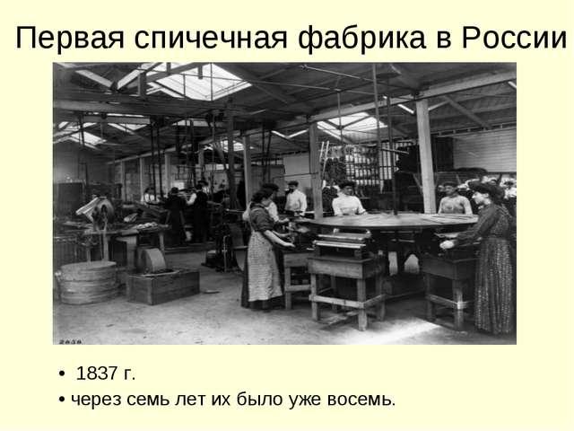 1837г. через семь лет их было уже восемь. Первая спичечная фабрика в России