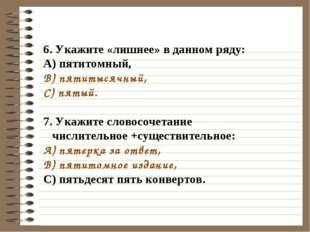 6. Укажите «лишнее» в данном ряду: A) пятитомный, B) пятитысячный, C) пятый.