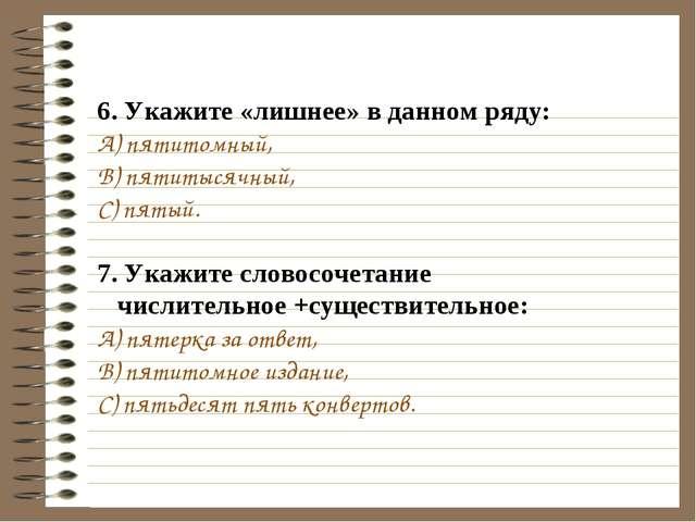 6. Укажите «лишнее» в данном ряду: A) пятитомный, B) пятитысячный, C) пятый....