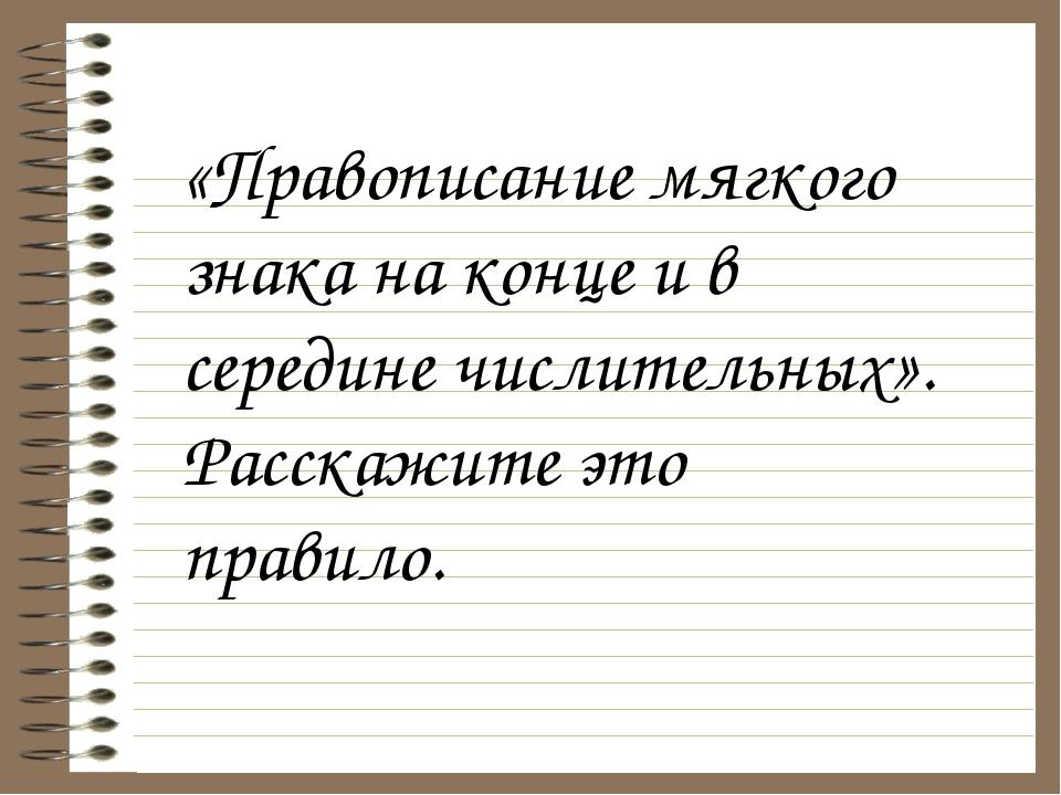«Правописание мягкого знака на конце и в середине числительных». Расскажите э...