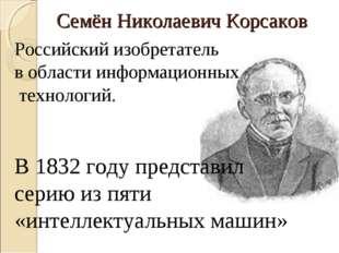 Семён Николаевич Корсаков Российский изобретатель в области информационных те