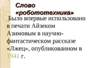 Слово «робототехника» Было впервые использовано в печатиАйзеком Азимовымв н