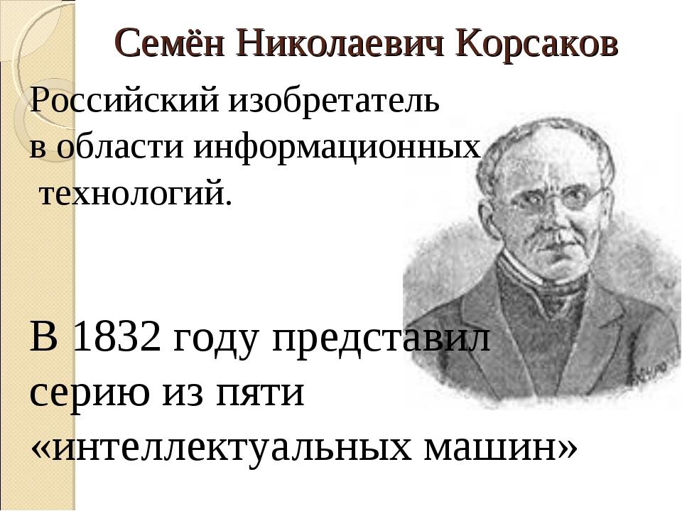 Семён Николаевич Корсаков Российский изобретатель в области информационных те...
